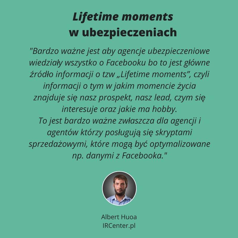 """Lifetime moments w ubezpieczeniach. Albert Hupa (IRCenter): Bardzo ważne jest aby agencje ubezpieczeniowe wiedziały wszystko o Facebooku bo to jest główne źródło informacji o tzw """"Lifetime moments"""", czyli informacji o tym w jakim momencie życia znajduje się nasz prospekt, nasz lead, czym się interesuje oraz jakie ma hobby. To jest bardzo ważne zwłaszcza dla agencji i agentów którzy posługują się skryptami sprzedażowymi, które mogą być optymalizowane np. danymi z Facebooka."""